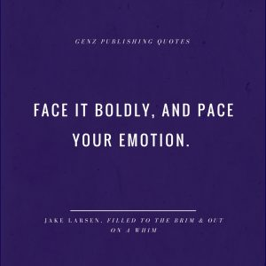 Face it boldly, and pace your emotion